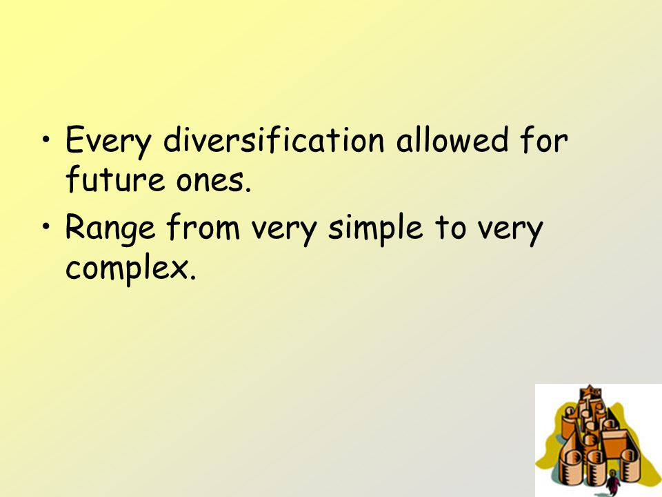 Every diversification allowed for future ones. Range from very simple to very complex.