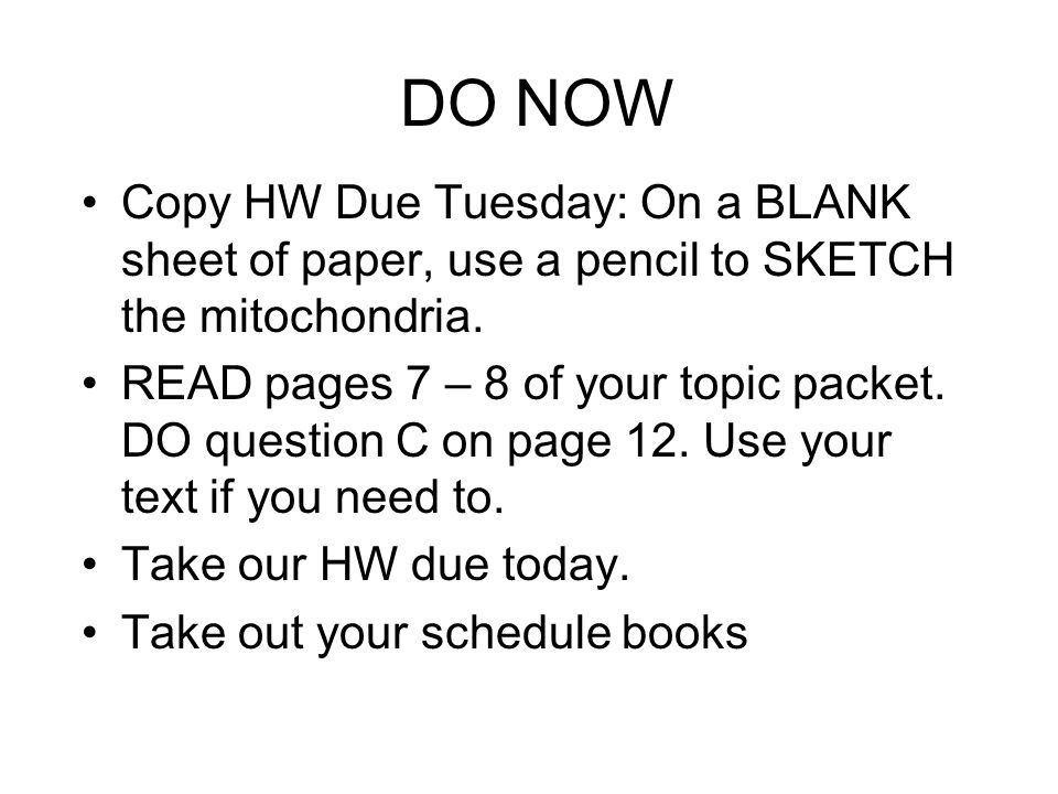 DO NOW Copy HW Due Tuesday: On a BLANK sheet of paper, use a pencil to SKETCH the mitochondria.