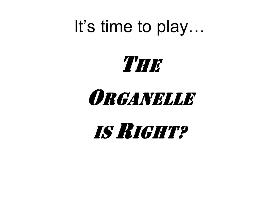 It's time to play… T he O RGANELLE IS R IGHT