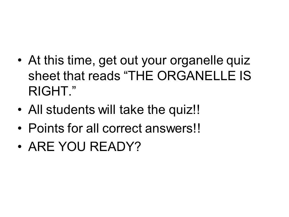 At this time, get out your organelle quiz sheet that reads THE ORGANELLE IS RIGHT. All students will take the quiz!.