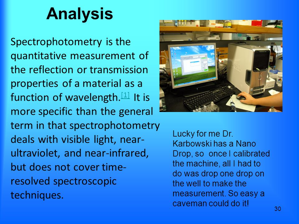 Analysis 30 Spectrophotometry is the quantitative measurement of the reflection or transmission properties of a material as a function of wavelength.