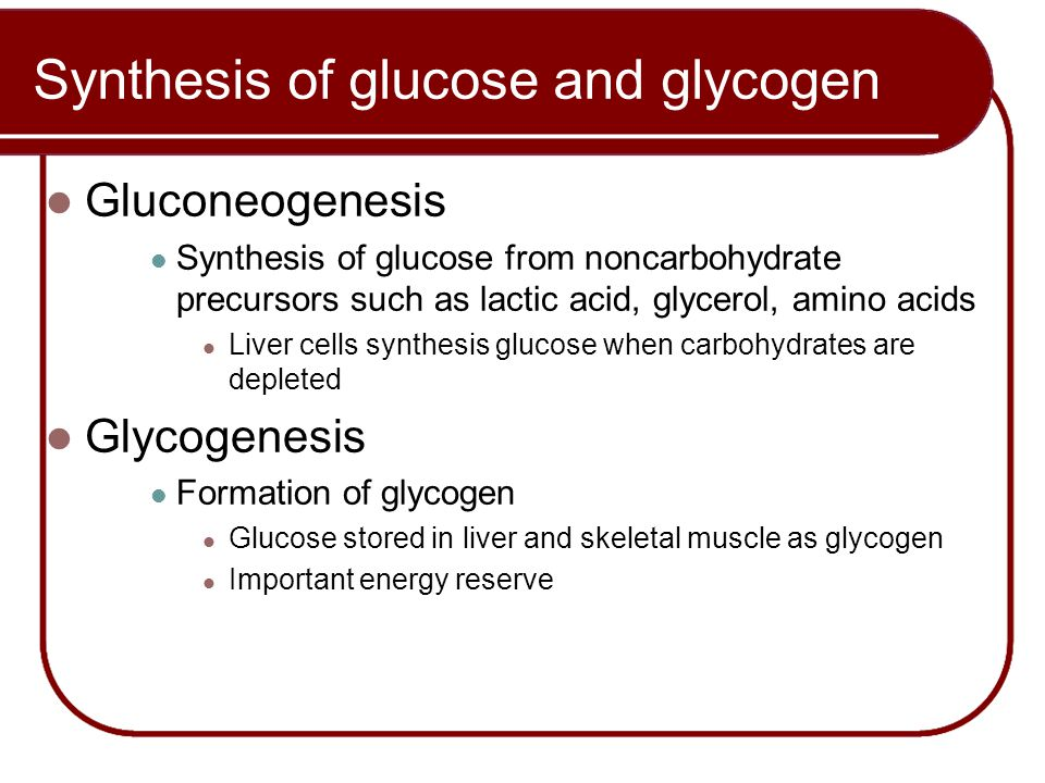 Gluconeogenesis Synthesis of glucose from noncarbohydrate precursors such as lactic acid, glycerol, amino acids Liver cells synthesis glucose when car