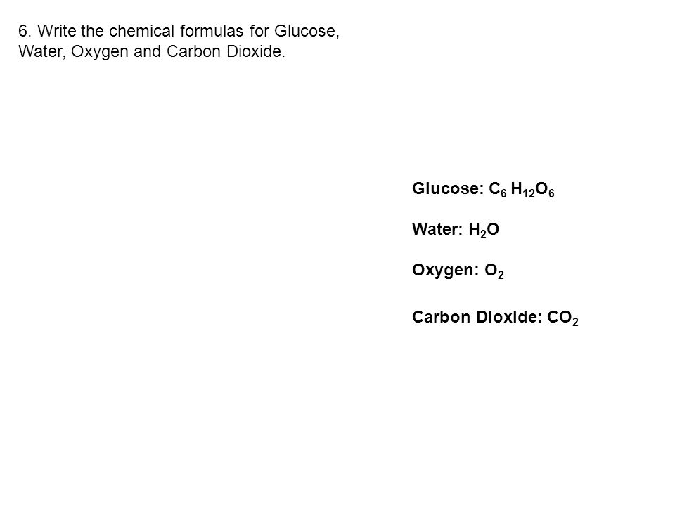 Glucose: C 6 H 12 O 6 Water: H 2 O Oxygen: O 2 Carbon Dioxide: CO 2