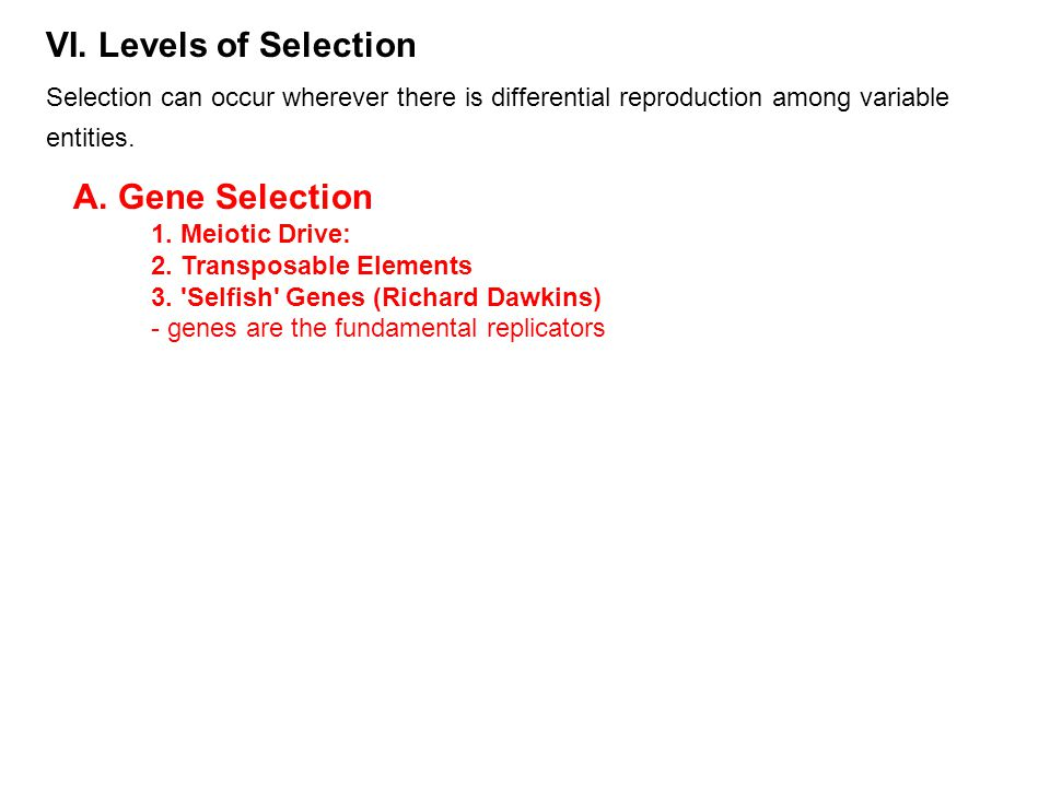 VI. Levels of Selection Selection can occur wherever there is differential reproduction among variable entities. A. Gene Selection 1. Meiotic Drive: 2