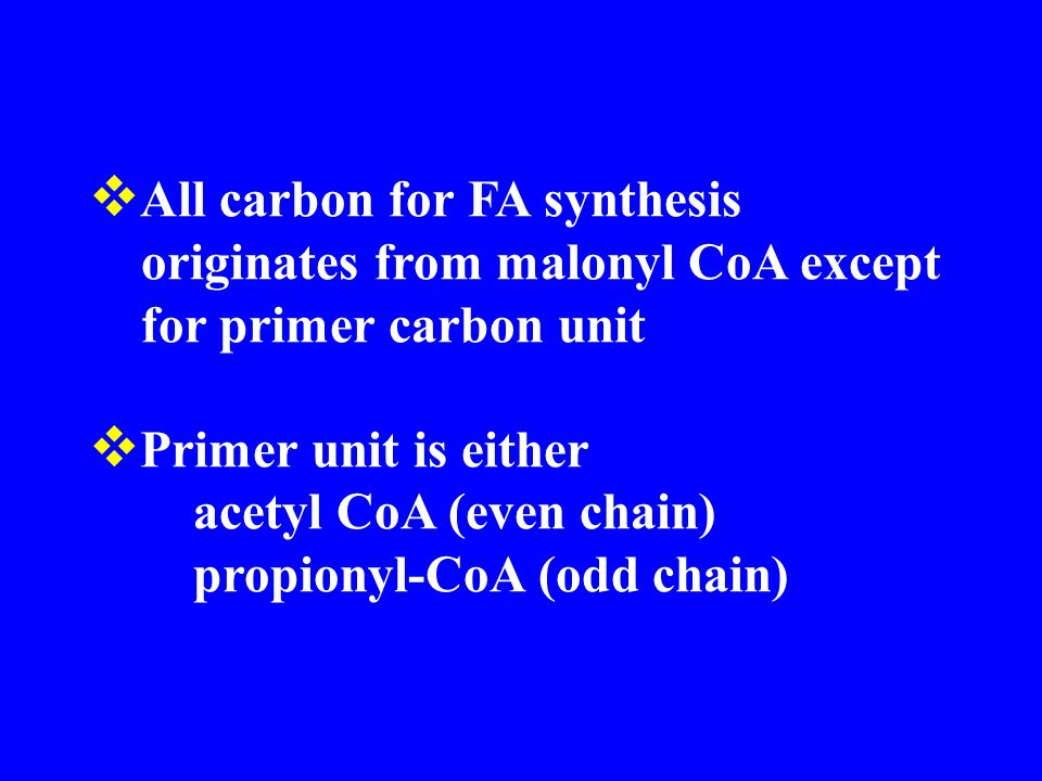  All carbon for FA synthesis originates from malonyl CoA except for primer carbon unit  Primer unit is either acetyl CoA (even chain) propionyl-CoA (odd chain)