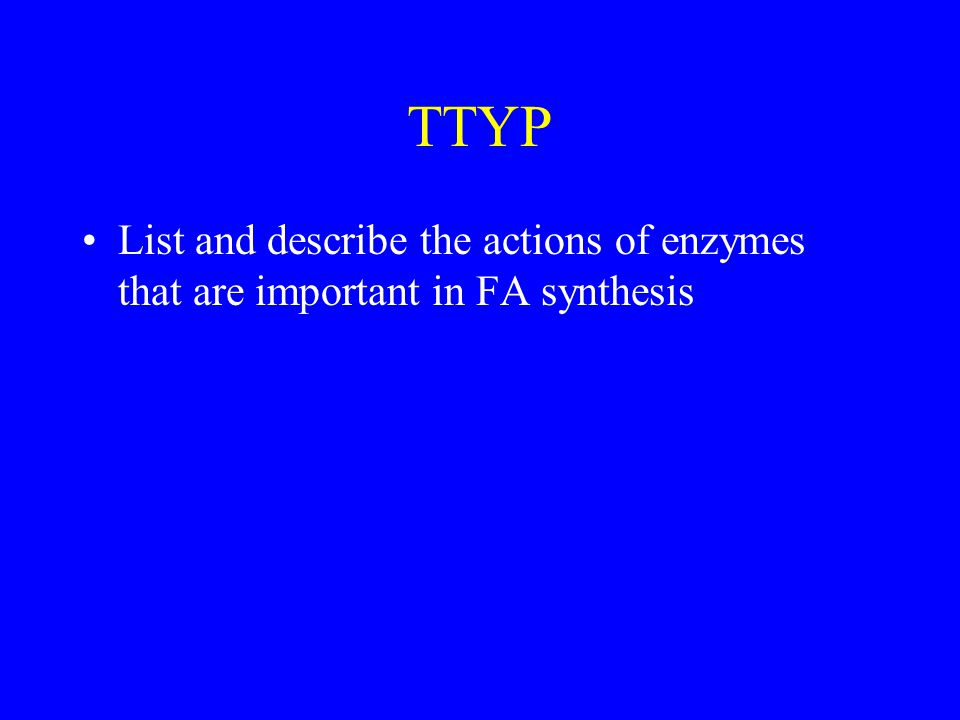 TTYP List and describe the actions of enzymes that are important in FA synthesis
