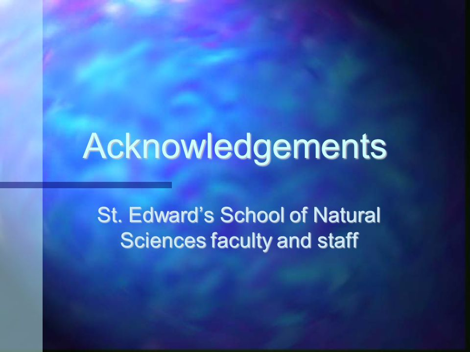 Acknowledgements St. Edward's School of Natural Sciences faculty and staff