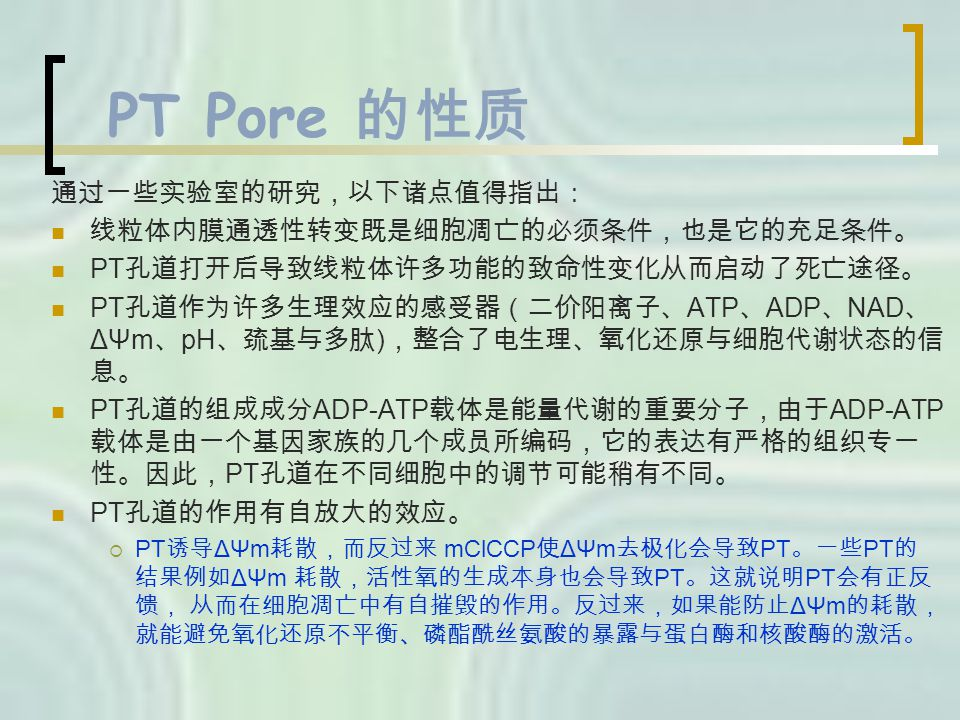 PT Pore 的性质 通过一些实验室的研究,以下诸点值得指出: 线粒体内膜通透性转变既是细胞凋亡的必须条件,也是它的充足条件。 PT 孔道打开后导致线粒体许多功能的致命性变化从而启动了死亡途径。 PT 孔道作为许多生理效应的感受器(二价阳离子、 ATP 、 ADP 、 NAD 、 ΔΨm 、 pH 、巯基与多肽 ) ,整合了电生理、氧化还原与细胞代谢状态的信 息。 PT 孔道的组成成分 ADP-ATP 载体是能量代谢的重要分子,由于 ADP-ATP 载体是由一个基因家族的几个成员所编码,它的表达有严格的组织专一 性。因此, PT 孔道在不同细胞中的调节可能稍有不同。 PT 孔道的作用有自放大的效应。  PT 诱导 ΔΨm 耗散,而反过来 mClCCP 使 ΔΨm 去极化会导致 PT 。一些 PT 的 结果例如 ΔΨm 耗散,活性氧的生成本身也会导致 PT 。这就说明 PT 会有正反 馈, 从而在细胞凋亡中有自摧毁的作用。反过来,如果能防止 ΔΨm 的耗散, 就能避免氧化还原不平衡、磷酯酰丝氨酸的暴露与蛋白酶和核酸酶的激活。