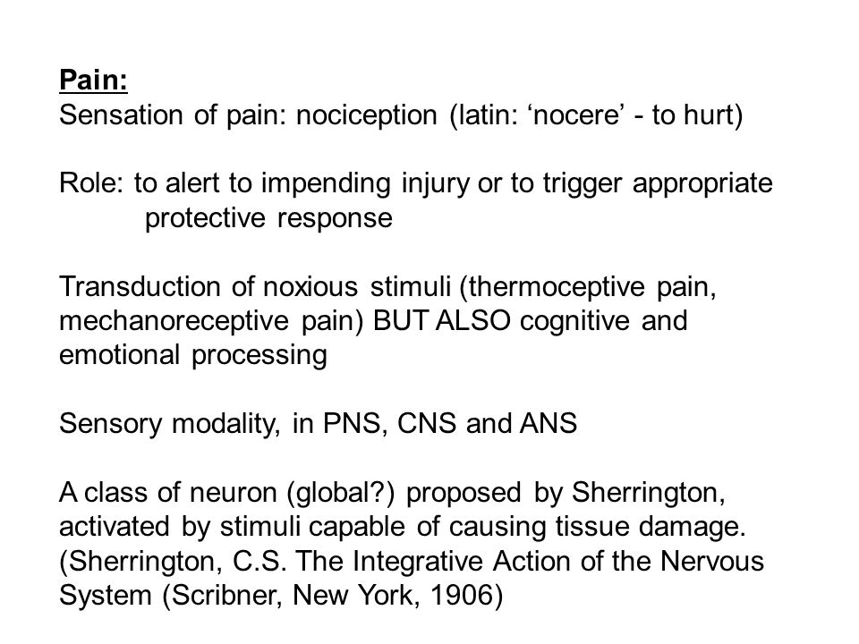 Pain: Sensation of pain: nociception (latin: 'nocere' - to hurt) Role: to alert to impending injury or to trigger appropriate protective response Transduction of noxious stimuli (thermoceptive pain, mechanoreceptive pain) BUT ALSO cognitive and emotional processing Sensory modality, in PNS, CNS and ANS A class of neuron (global ) proposed by Sherrington, activated by stimuli capable of causing tissue damage.