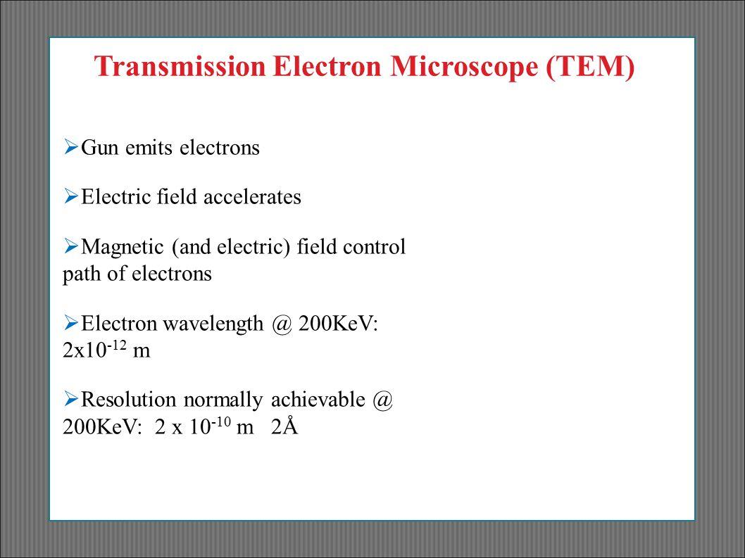 Transmission Electron Microscope (TEM)  Gun emits electrons  Electric field accelerates  Magnetic (and electric) field control path of electrons 