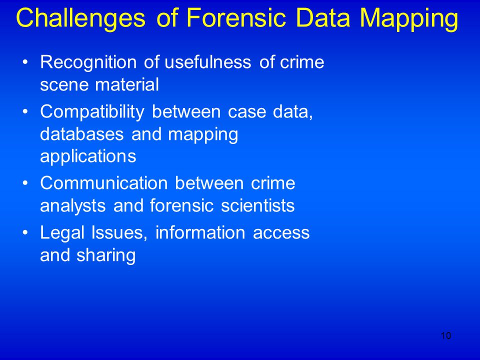 Challenges of Forensic Data Mapping Recognition of usefulness of crime scene material Compatibility between case data, databases and mapping applications Communication between crime analysts and forensic scientists Legal Issues, information access and sharing 10