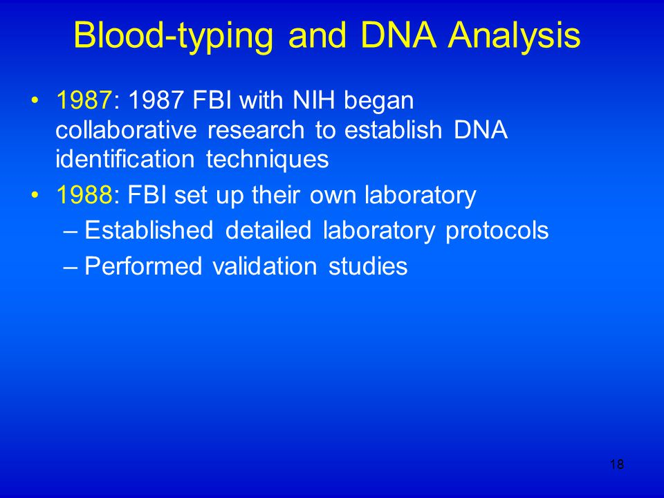 Blood-typing and DNA Analysis 1987: 1987 FBI with NIH began collaborative research to establish DNA identification techniques 1988: FBI set up their own laboratory –Established detailed laboratory protocols –Performed validation studies 18