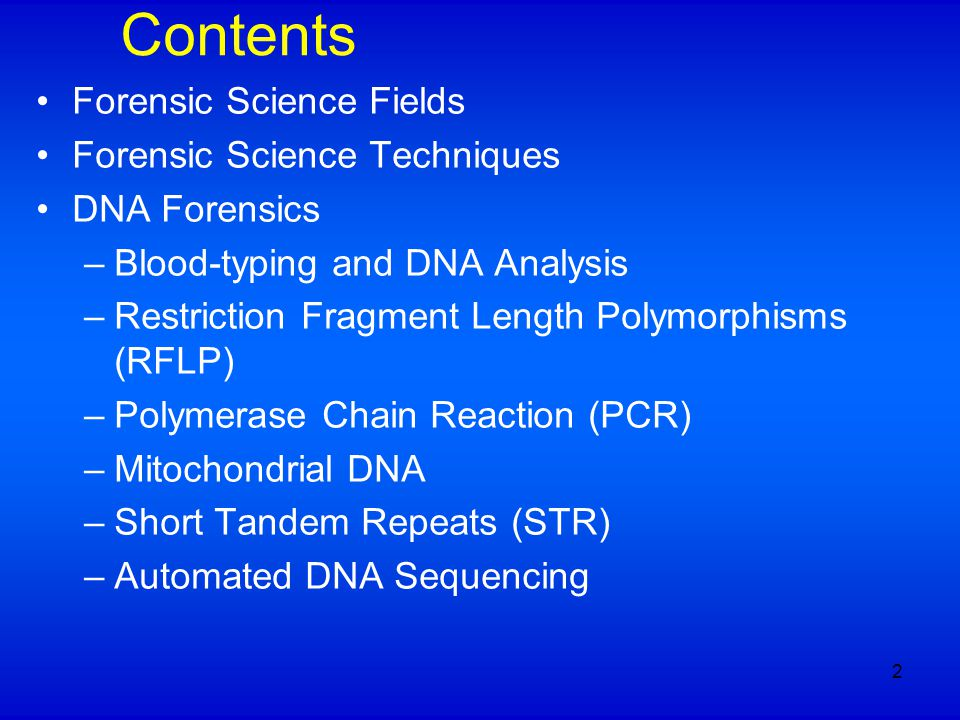 Contents Forensic Science Fields Forensic Science Techniques DNA Forensics –Blood-typing and DNA Analysis –Restriction Fragment Length Polymorphisms (