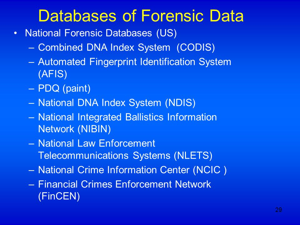 Databases of Forensic Data National Forensic Databases (US) –Combined DNA Index System (CODIS) –Automated Fingerprint Identification System (AFIS) –PD