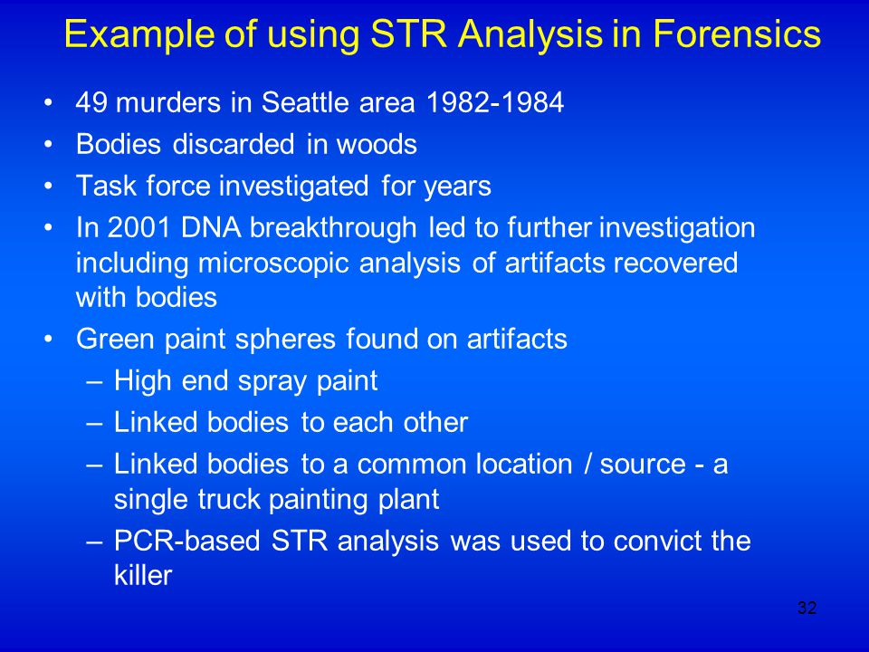 Example of using STR Analysis in Forensics 49 murders in Seattle area 1982-1984 Bodies discarded in woods Task force investigated for years In 2001 DNA breakthrough led to further investigation including microscopic analysis of artifacts recovered with bodies Green paint spheres found on artifacts –High end spray paint –Linked bodies to each other –Linked bodies to a common location / source - a single truck painting plant –PCR-based STR analysis was used to convict the killer 32