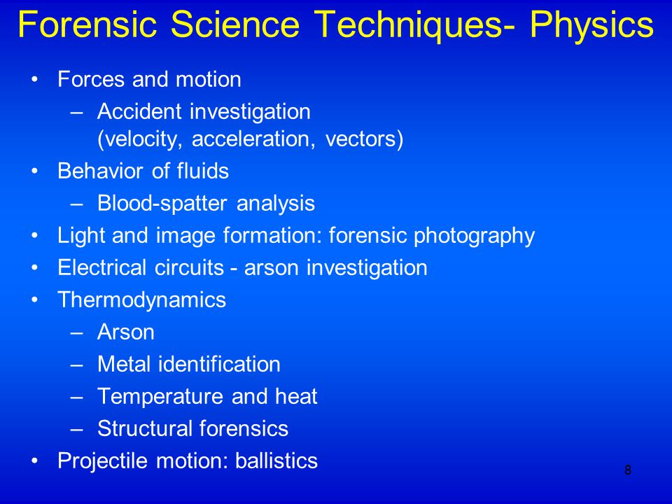 Forensic Science Techniques- Physics Forces and motion –Accident investigation (velocity, acceleration, vectors) Behavior of fluids –Blood-spatter analysis Light and image formation: forensic photography Electrical circuits - arson investigation Thermodynamics –Arson –Metal identification –Temperature and heat –Structural forensics Projectile motion: ballistics 8