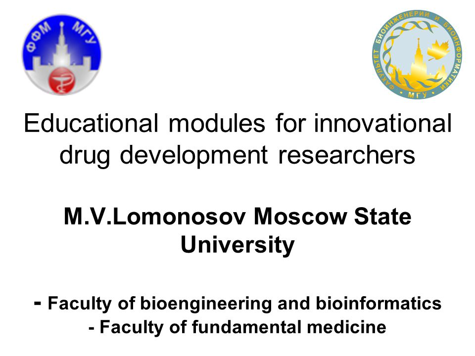 Educational modules for innovational drug development researchers M.V.Lomonosov Moscow State University - Faculty of bioengineering and bioinformatics - Faculty of fundamental medicine