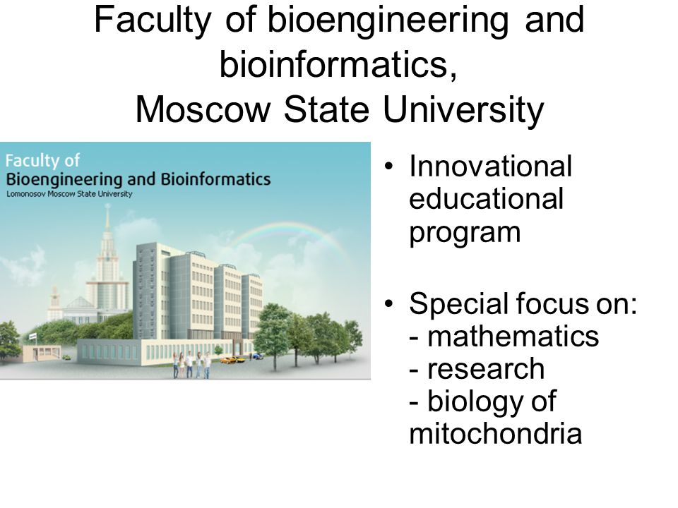 Faculty of bioengineering and bioinformatics, Moscow State University Innovational educational program Special focus on: - mathematics - research - biology of mitochondria