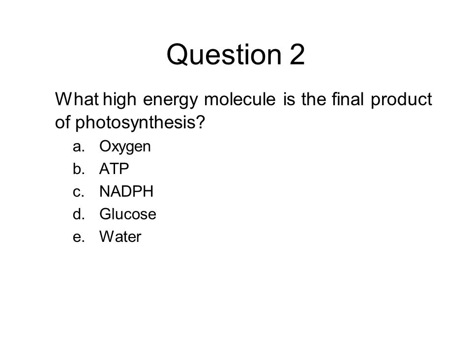 Question 2 What high energy molecule is the final product of photosynthesis? a.Oxygen b.ATP c.NADPH d.Glucose e.Water