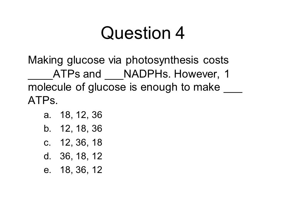 Question 4 Making glucose via photosynthesis costs ____ATPs and ___NADPHs. However, 1 molecule of glucose is enough to make ___ ATPs. a.18, 12, 36 b.1