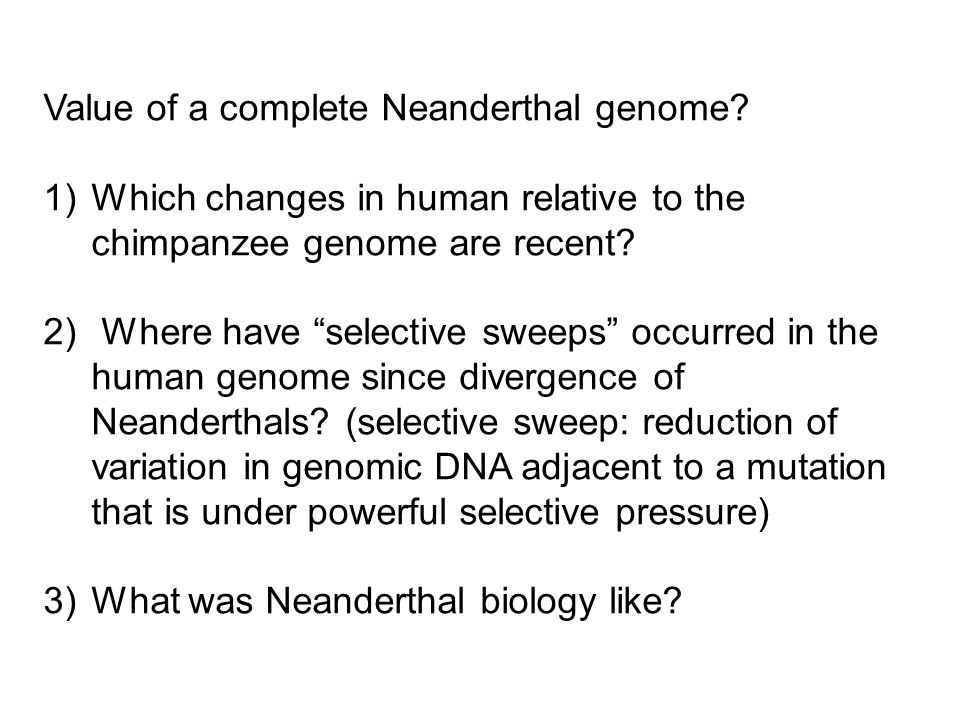 "Value of a complete Neanderthal genome? 1)Which changes in human relative to the chimpanzee genome are recent? 2) Where have ""selective sweeps"" occurr"