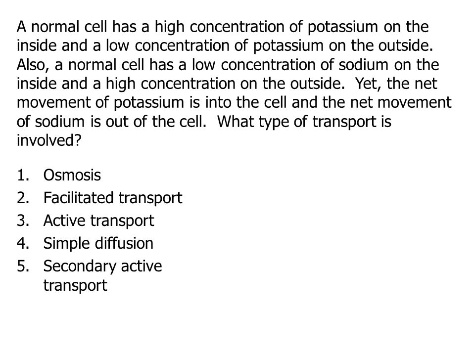 A normal cell has a high concentration of potassium on the inside and a low concentration of potassium on the outside. Also, a normal cell has a low c