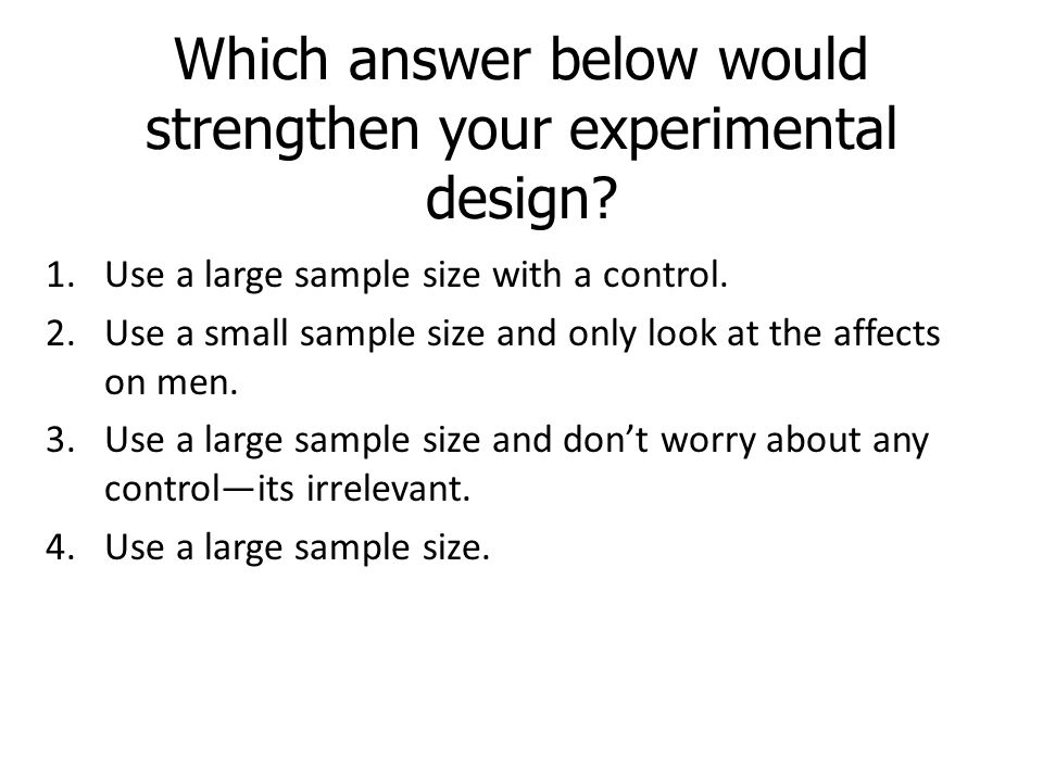 Which answer below would strengthen your experimental design? 1.Use a large sample size with a control. 2.Use a small sample size and only look at the