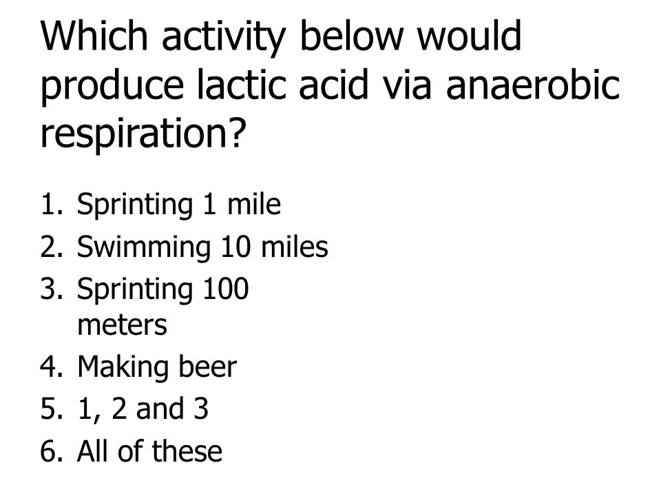 Which activity below would produce lactic acid via anaerobic respiration? 1.Sprinting 1 mile 2.Swimming 10 miles 3.Sprinting 100 meters 4.Making beer