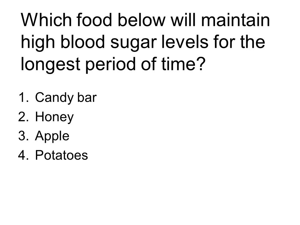 Which food below will maintain high blood sugar levels for the longest period of time? 1.Candy bar 2.Honey 3.Apple 4.Potatoes