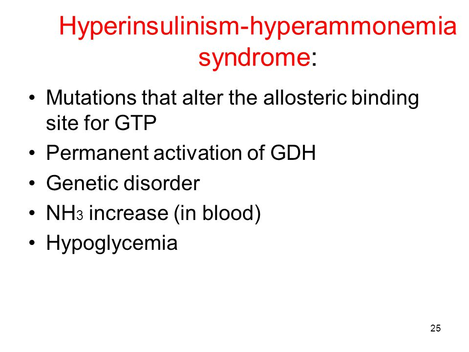 Hyperinsulinism-hyperammonemia syndrome: Mutations that alter the allosteric binding site for GTP Permanent activation of GDH Genetic disorder NH 3 in