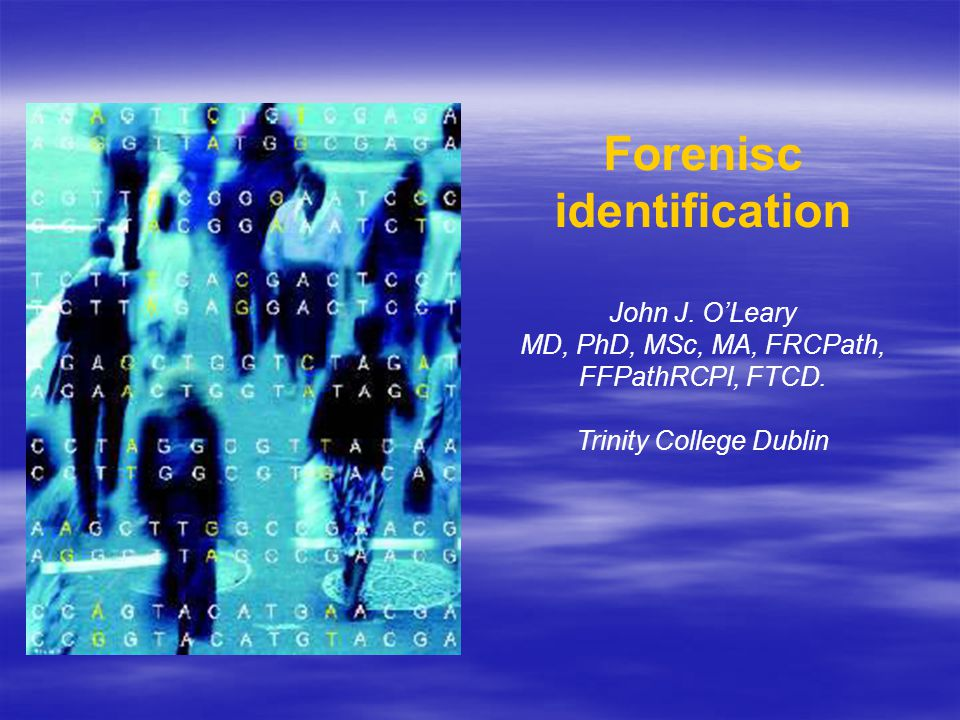 Forenisc identification John J. O'Leary MD, PhD, MSc, MA, FRCPath, FFPathRCPI, FTCD.