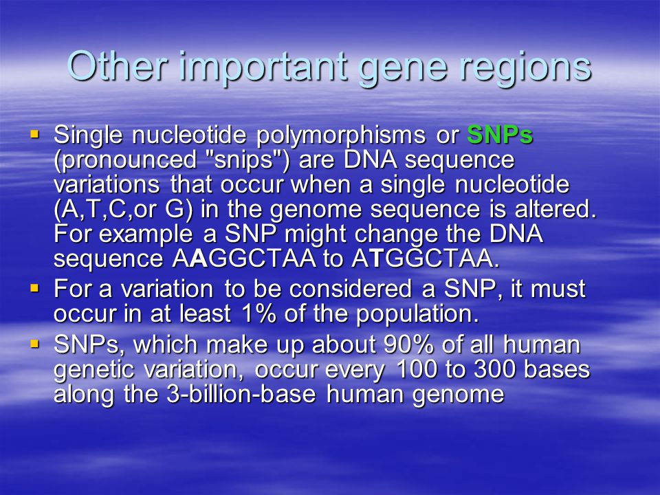 Other important gene regions  Single nucleotide polymorphisms or SNPs (pronounced snips ) are DNA sequence variations that occur when a single nucleotide (A,T,C,or G) in the genome sequence is altered.