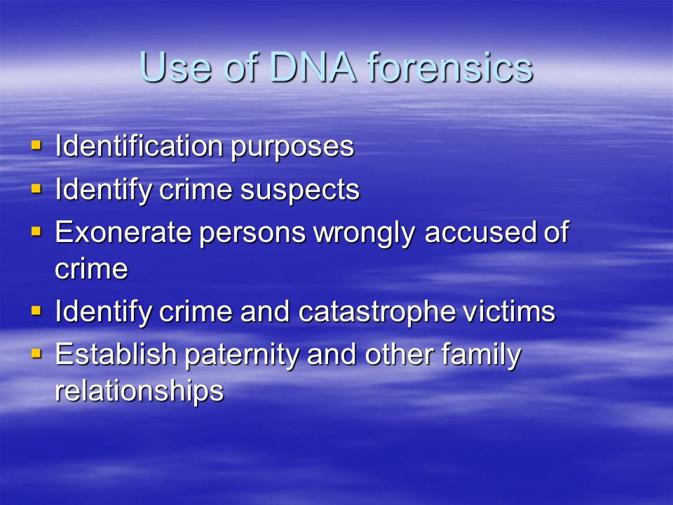 Use of DNA forensics  Identification purposes  Identify crime suspects  Exonerate persons wrongly accused of crime  Identify crime and catastrophe victims  Establish paternity and other family relationships