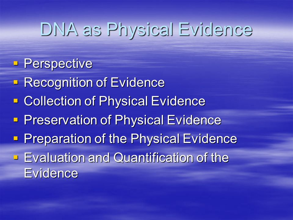 DNA as Physical Evidence  Perspective  Recognition of Evidence  Collection of Physical Evidence  Preservation of Physical Evidence  Preparation of the Physical Evidence  Evaluation and Quantification of the Evidence