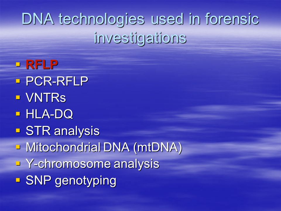 DNA technologies used in forensic investigations  RFLP  PCR-RFLP  VNTRs  HLA-DQ  STR analysis  Mitochondrial DNA (mtDNA)  Y-chromosome analysis  SNP genotyping