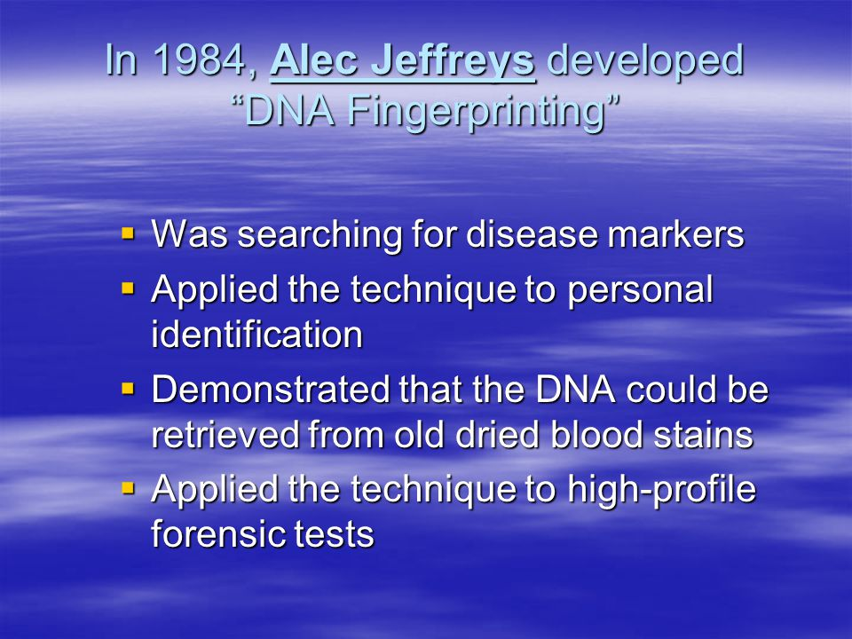 In 1984, Alec Jeffreys developed DNA Fingerprinting  Was searching for disease markers  Applied the technique to personal identification  Demonstrated that the DNA could be retrieved from old dried blood stains  Applied the technique to high-profile forensic tests