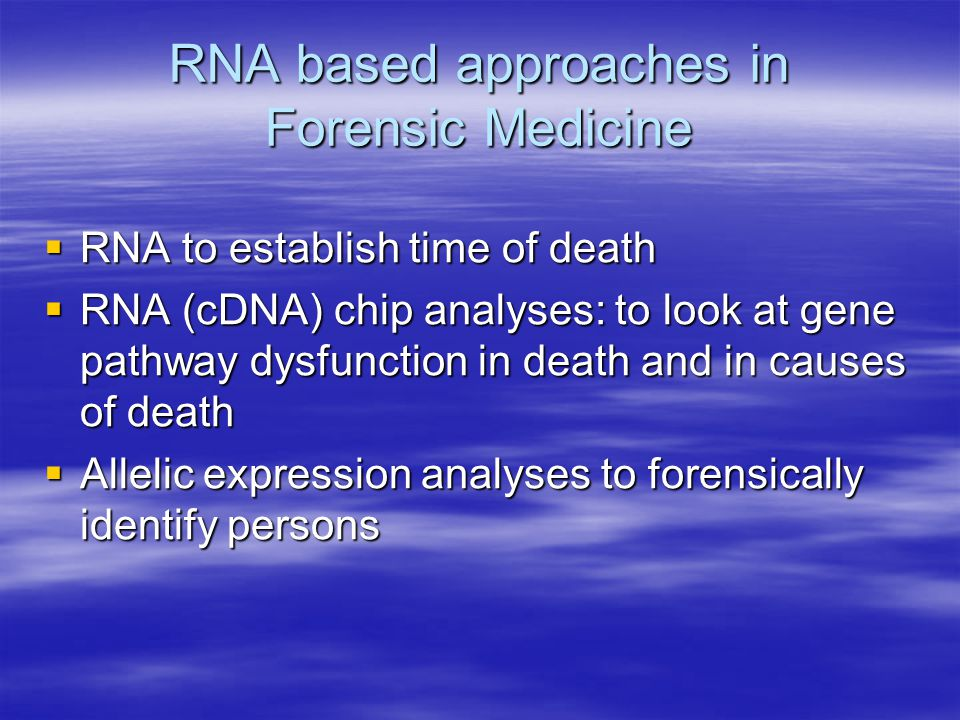 RNA based approaches in Forensic Medicine  RNA to establish time of death  RNA (cDNA) chip analyses: to look at gene pathway dysfunction in death and in causes of death  Allelic expression analyses to forensically identify persons