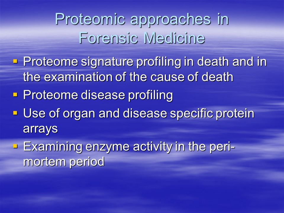 Proteomic approaches in Forensic Medicine  Proteome signature profiling in death and in the examination of the cause of death  Proteome disease profiling  Use of organ and disease specific protein arrays  Examining enzyme activity in the peri- mortem period