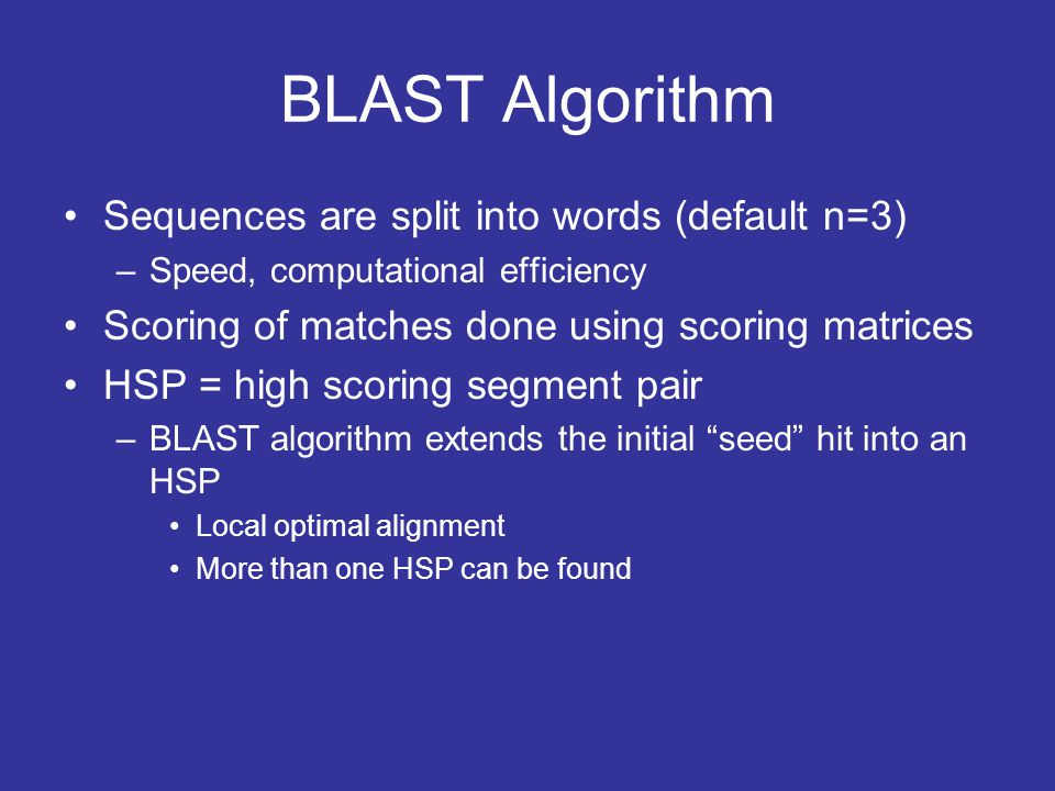 BLAST Algorithm Sequences are split into words (default n=3) –Speed, computational efficiency Scoring of matches done using scoring matrices HSP = hig