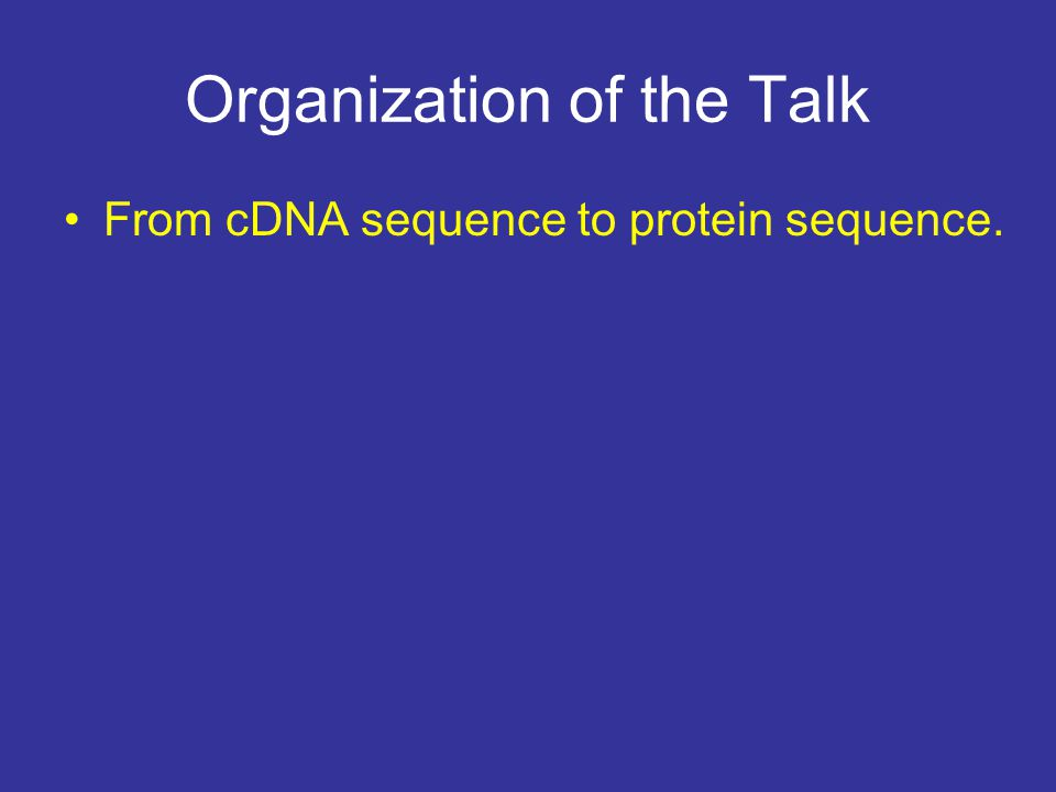 Organization of the Talk From cDNA sequence to protein sequence.