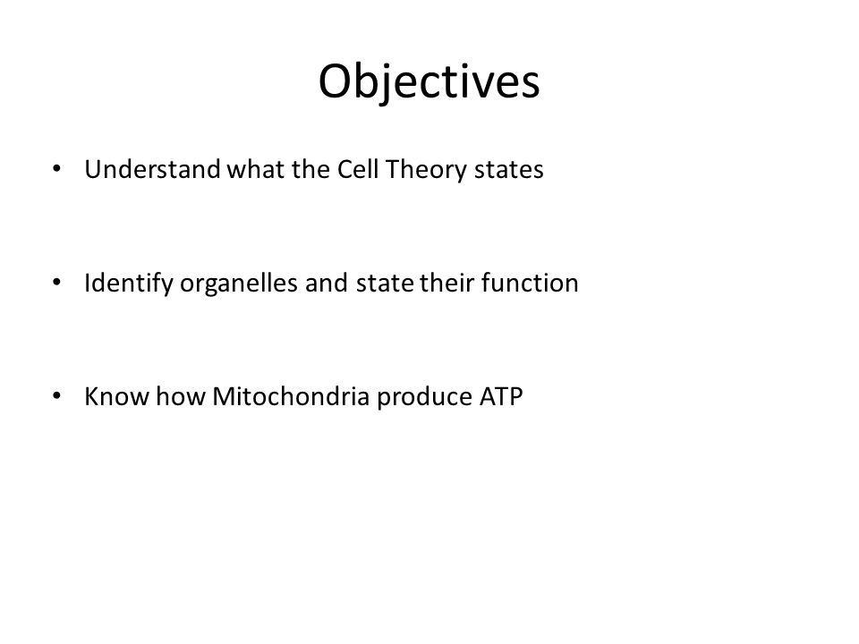Objectives Understand what the Cell Theory states Identify organelles and state their function Know how Mitochondria produce ATP