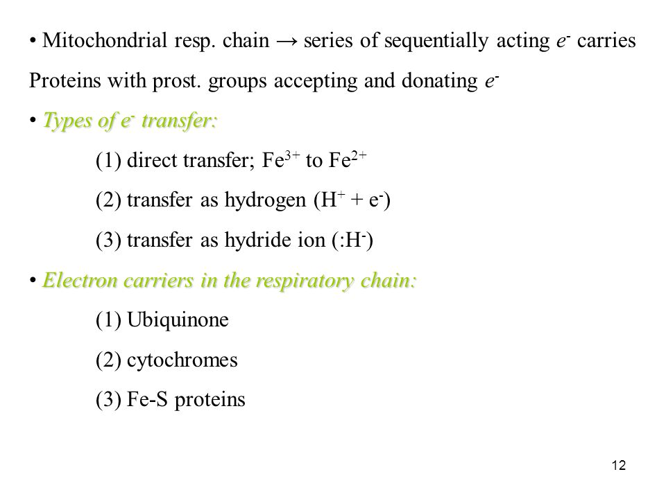12 Mitochondrial resp. chain → series of sequentially acting e - carries Proteins with prost. groups accepting and donating e - Types of e - transfer: