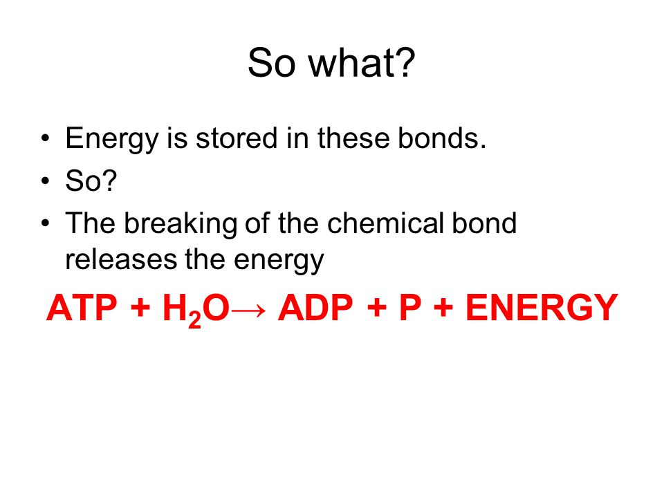 So what. Energy is stored in these bonds. So.