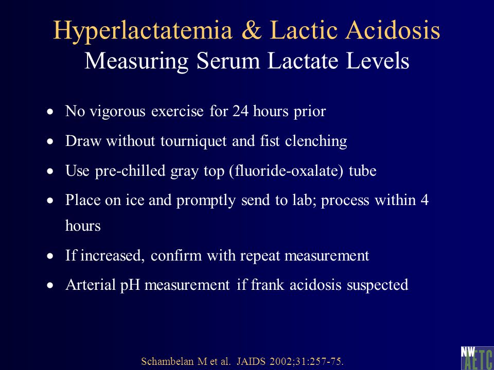 Hyperlactatemia & Lactic Acidosis Measuring Serum Lactate Levels  No vigorous exercise for 24 hours prior  Draw without tourniquet and fist clenching  Use pre-chilled gray top (fluoride-oxalate) tube  Place on ice and promptly send to lab; process within 4 hours  If increased, confirm with repeat measurement  Arterial pH measurement if frank acidosis suspected Schambelan M et al.