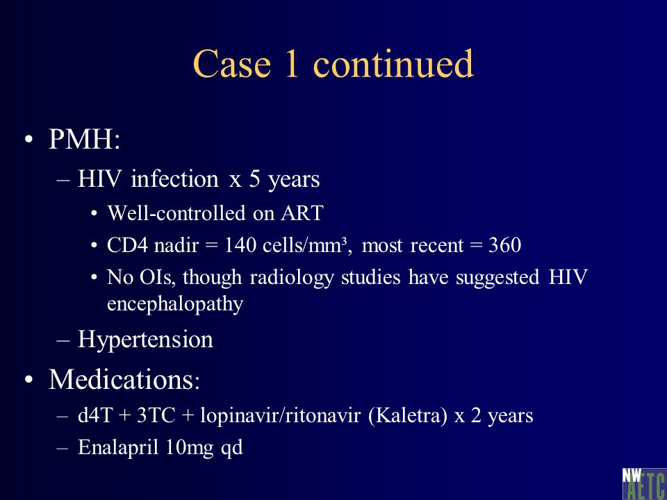 Case 1 continued PMH: –HIV infection x 5 years Well-controlled on ART CD4 nadir = 140 cells/mm³, most recent = 360 No OIs, though radiology studies ha