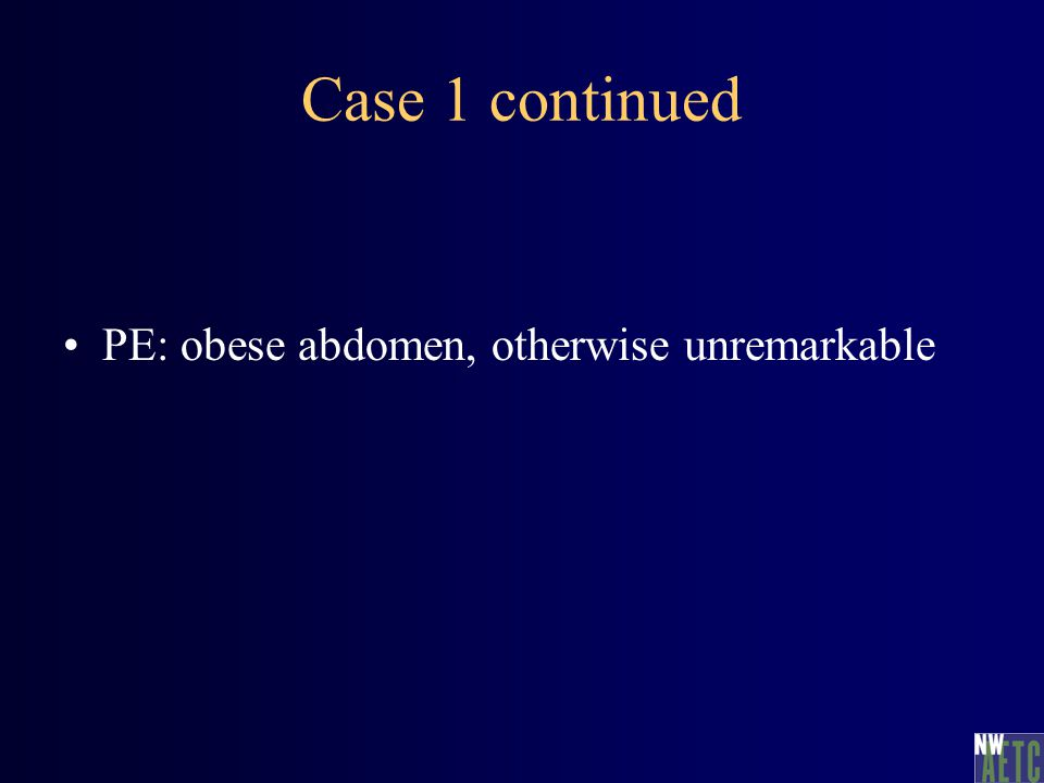 Case 1 continued PE: obese abdomen, otherwise unremarkable
