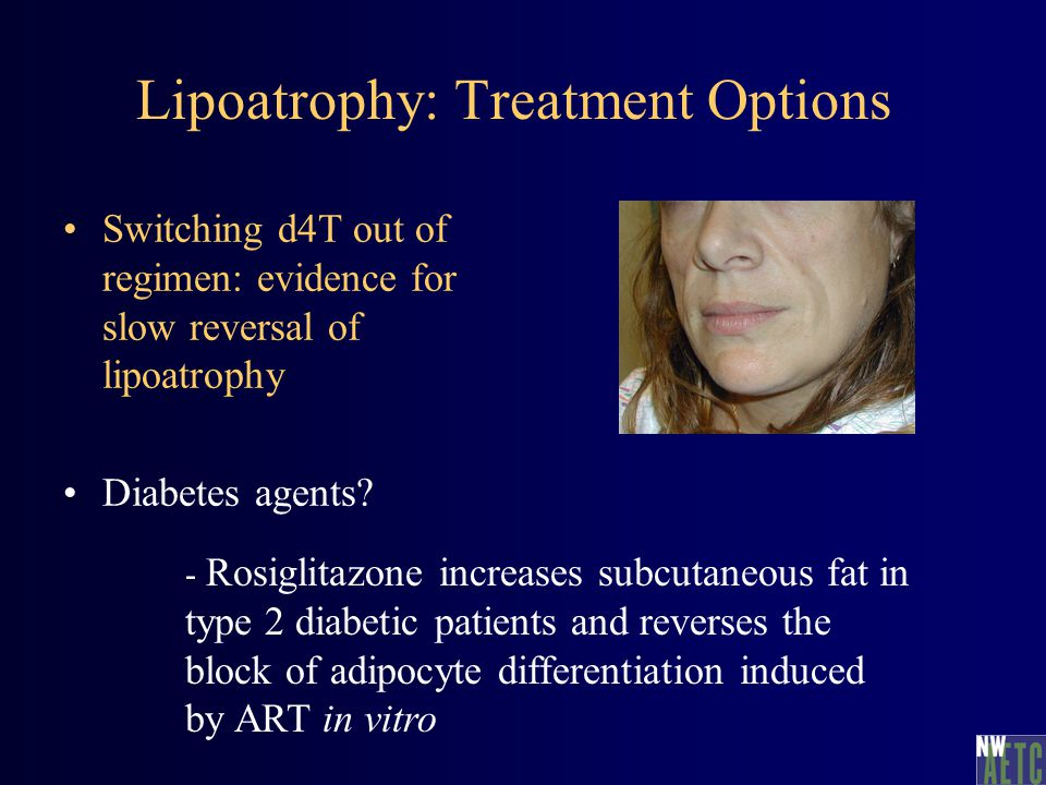 Lipoatrophy: Treatment Options Switching d4T out of regimen: evidence for slow reversal of lipoatrophy Diabetes agents.