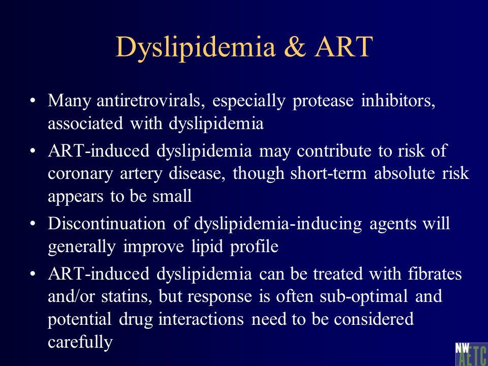 Dyslipidemia & ART Many antiretrovirals, especially protease inhibitors, associated with dyslipidemia ART-induced dyslipidemia may contribute to risk