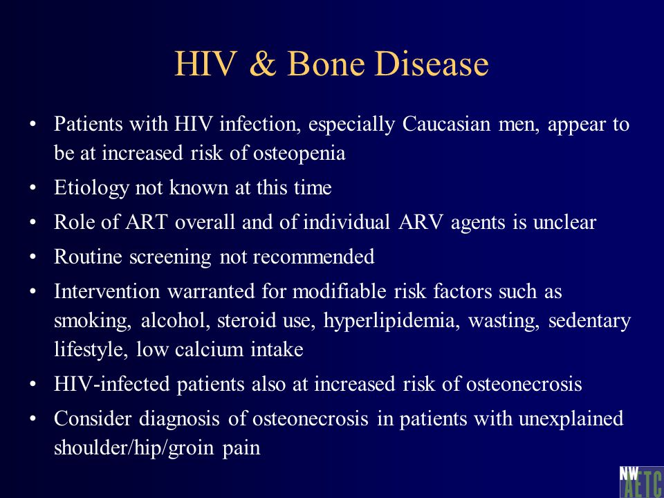 HIV & Bone Disease Patients with HIV infection, especially Caucasian men, appear to be at increased risk of osteopenia Etiology not known at this time