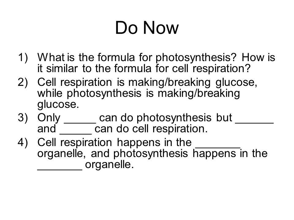 Do Now 1)What is the formula for photosynthesis? How is it similar to the formula for cell respiration? 2)Cell respiration is making/breaking glucose,